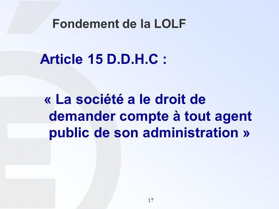 17 Fondement de la LOLF Article 15 D.D.H.C : « La société a le droit de demander compte à tout agent public de son administration »