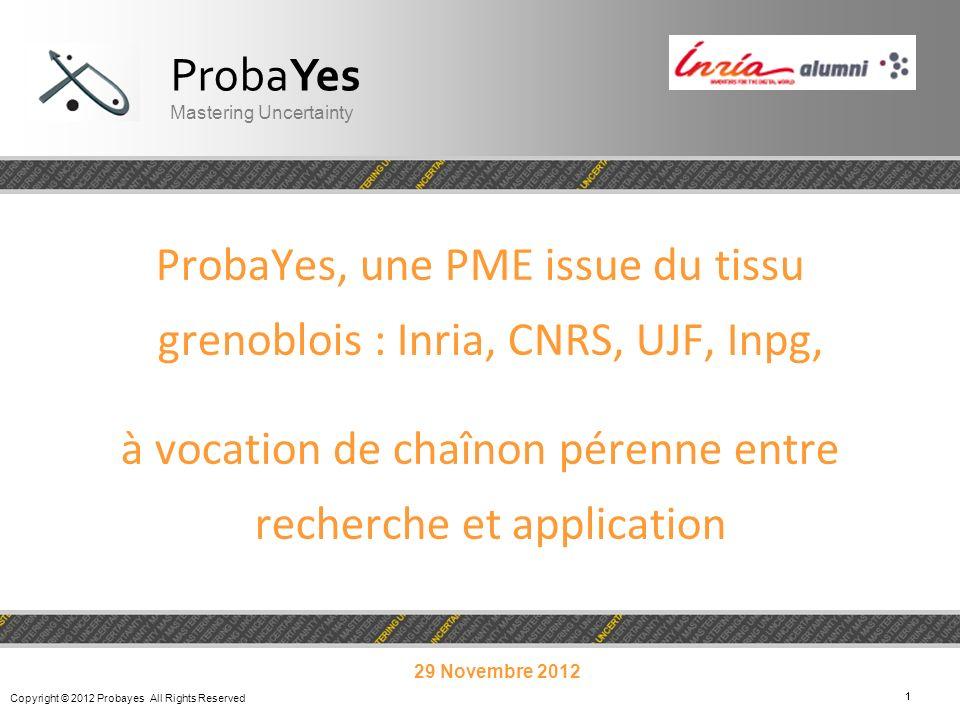 Copyright © 2012 Probayes All Rights Reserved 11 ProbaYes, une PME issue du tissu grenoblois : Inria, CNRS, UJF, Inpg, à vocation de chaînon pérenne e