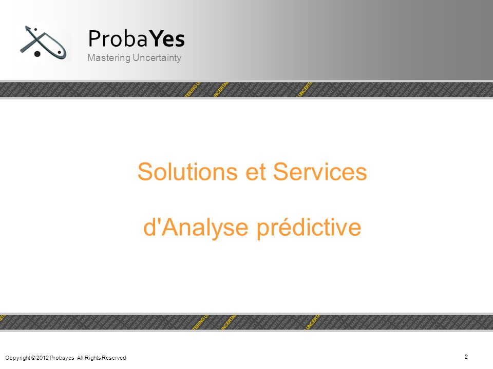 Copyright © 2012 Probayes All Rights Reserved 22 Solutions et Services d'Analyse prédictive ProbaYes Mastering Uncertainty