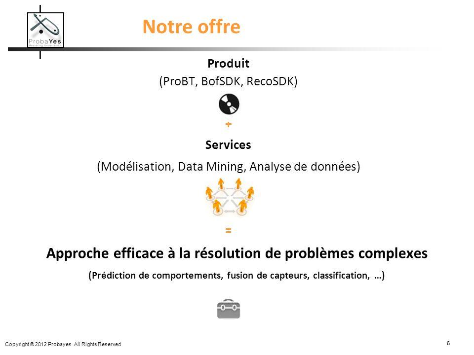 Copyright © 2012 Probayes All Rights Reserved 66 Notre offre Produit (ProBT, BofSDK, RecoSDK) + Services (Modélisation, Data Mining, Analyse de donnée