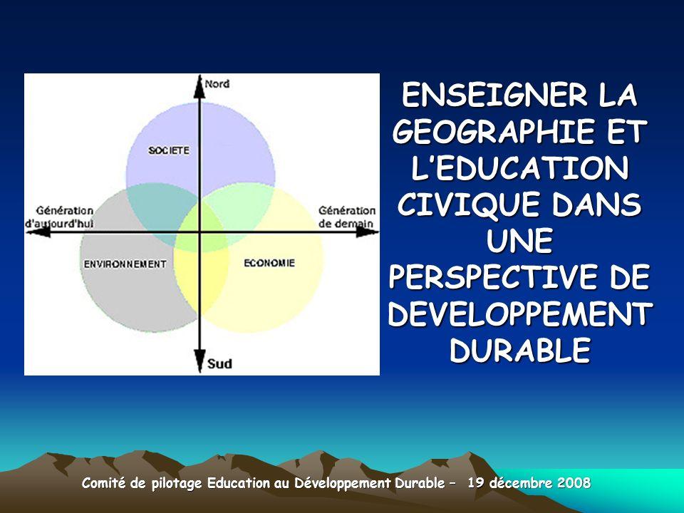 ENSEIGNER LA GEOGRAPHIE ET LEDUCATION CIVIQUE DANS UNE PERSPECTIVE DE DEVELOPPEMENT DURABLE Comité de pilotage Education au Développement Durable – 19 décembre 2008