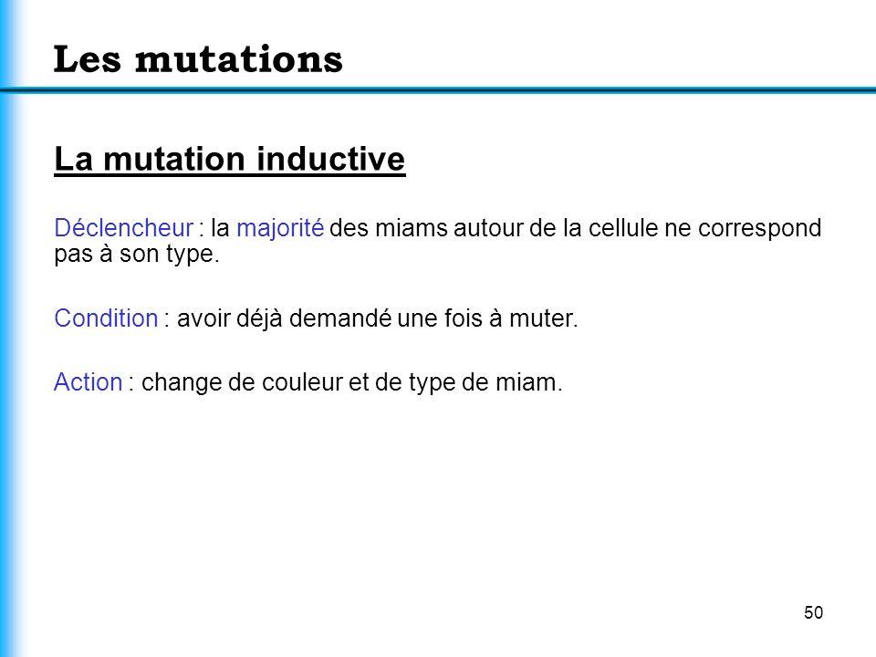 50 Les mutations La mutation inductive Déclencheur : la majorité des miams autour de la cellule ne correspond pas à son type. Condition : avoir déjà d