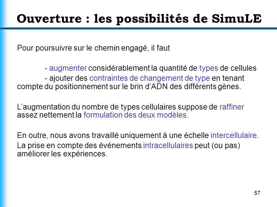 57 Ouverture : les possibilités de SimuLE Pour poursuivre sur le chemin engagé, il faut - augmenter considérablement la quantité de types de cellules