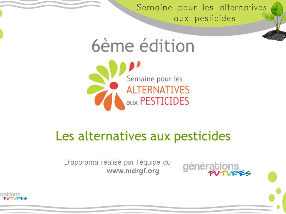 6ème édition Les alternatives aux pesticides Diaporama réalisé par léquipe du www.mdrgf.org