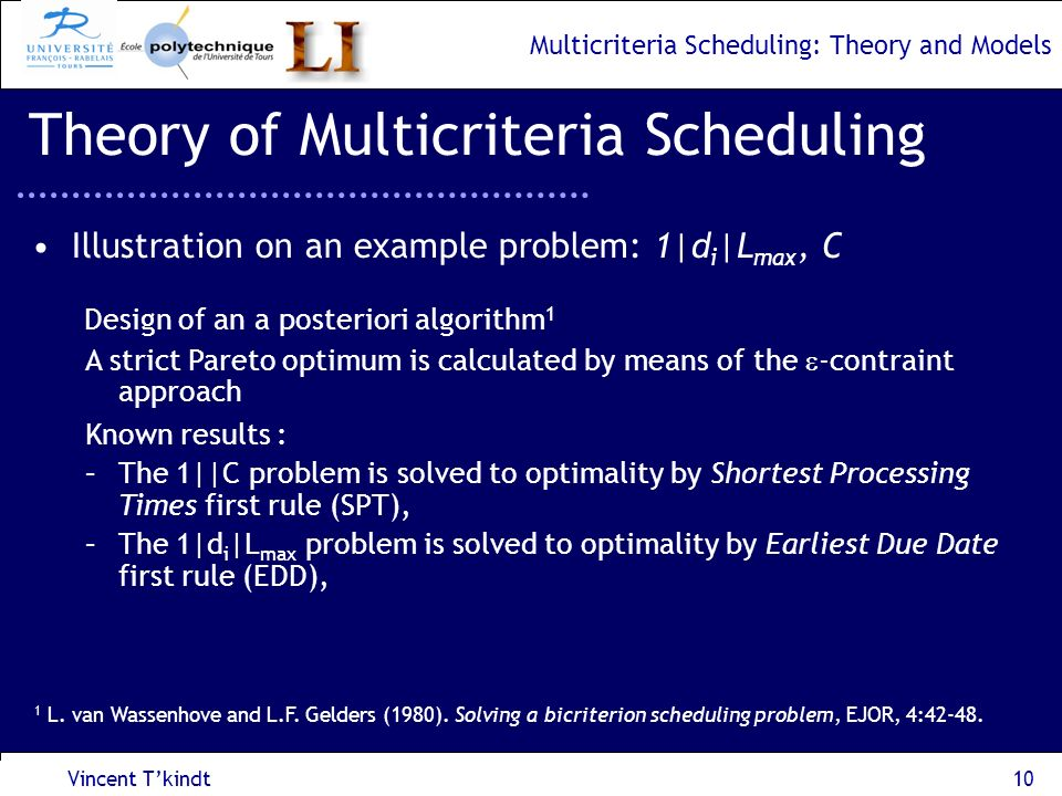 Multicriteria Scheduling: Theory and Models Vincent Tkindt11 Theory of Multicriteria Scheduling To calculate a Pareto optimum, solve the 1|d i | (C/L max ) problem: L max max i (C i -d i ) C i -d i, i=1,…,n C i D i =d i +, i=1,…,n