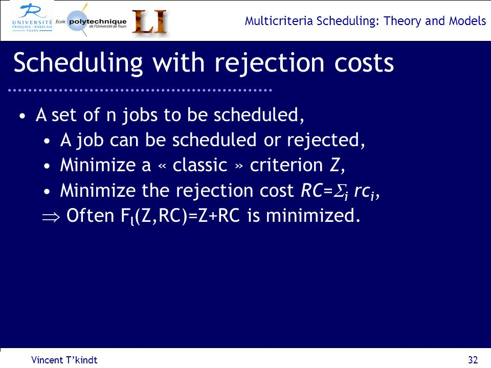 Multicriteria Scheduling: Theory and Models Vincent Tkindt33 Scheduling with rejection cost Consider the 1||F l (C sum, RC) problem, F l (C sum, RC) = C sum + RC time 0 Machine 3214 Job i: p i : processing time, rc i : rejection cost.