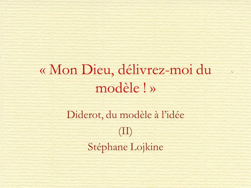 « Mon Dieu, délivrez-moi du modèle ! » Diderot, du modèle à lidée (II) Stéphane Lojkine