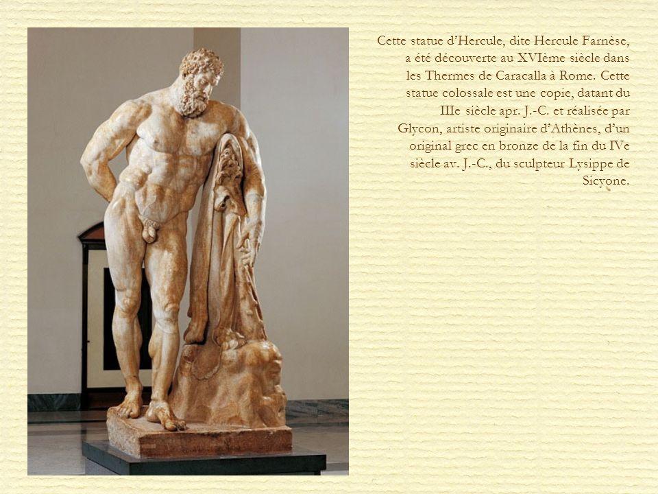 Cette statue dHercule, dite Hercule Farnèse, a été découverte au XVIème siècle dans les Thermes de Caracalla à Rome. Cette statue colossale est une co
