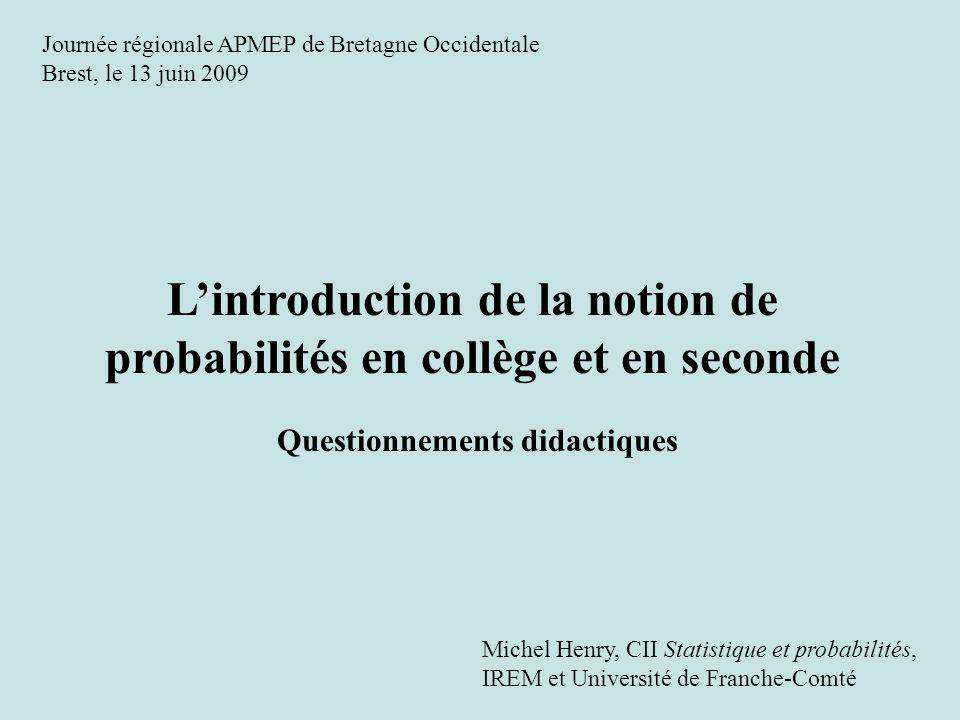 Lintroduction de la notion de probabilités en collège et en seconde Questionnements didactiques Michel Henry, CII Statistique et probabilités, IREM et
