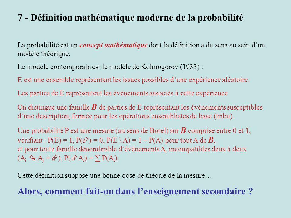 7 - Définition mathématique moderne de la probabilité La probabilité est un concept mathématique dont la définition a du sens au sein dun modèle théor