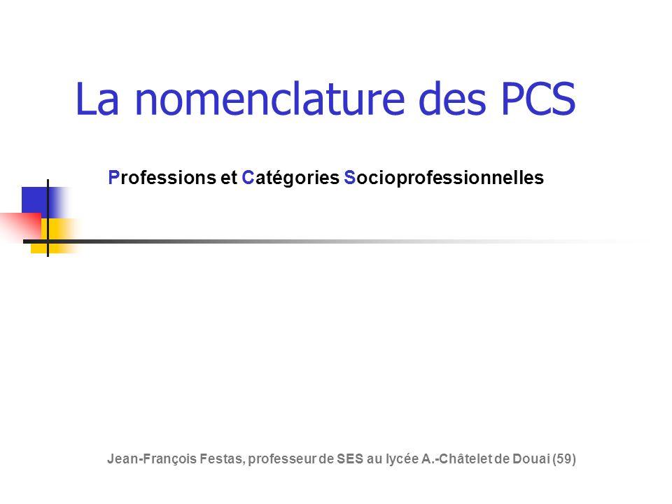 La nomenclature des PCS Professions et Catégories Socioprofessionnelles Jean-François Festas, professeur de SES au lycée A.-Châtelet de Douai (59)
