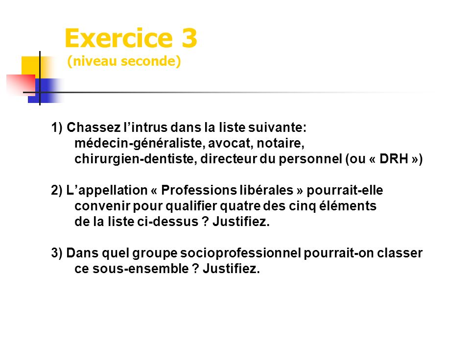 Exercice 3 (niveau seconde) 1) Chassez lintrus dans la liste suivante: médecin-généraliste, avocat, notaire, chirurgien-dentiste, directeur du personn