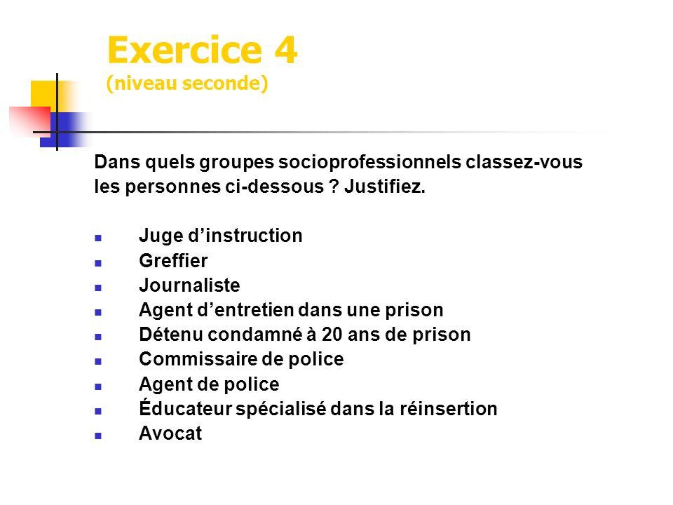 Exercice 4 (niveau seconde) Dans quels groupes socioprofessionnels classez-vous les personnes ci-dessous ? Justifiez. Juge dinstruction Greffier Journ