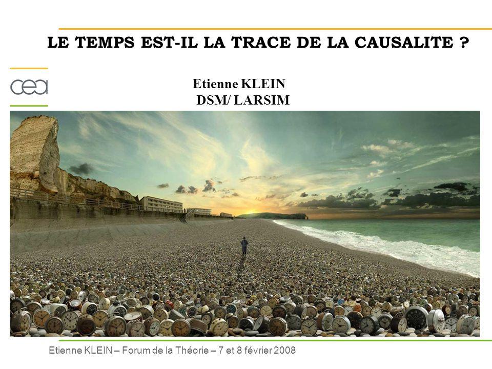 Etienne KLEIN – Forum de la Théorie – 7 et 8 février 2008 LE TEMPS EST-IL LA TRACE DE LA CAUSALITE ? Etienne KLEIN DSM/ LARSIM