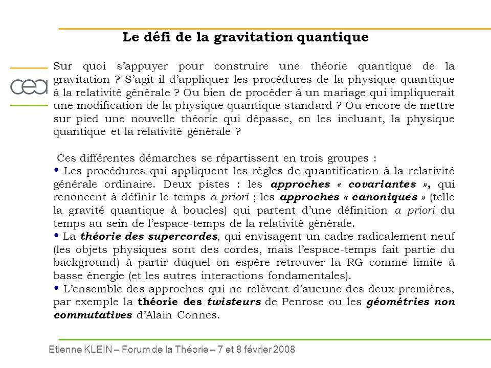 Etienne KLEIN – Forum de la Théorie – 7 et 8 février 2008 Le défi de la gravitation quantique Sur quoi sappuyer pour construire une théorie quantique