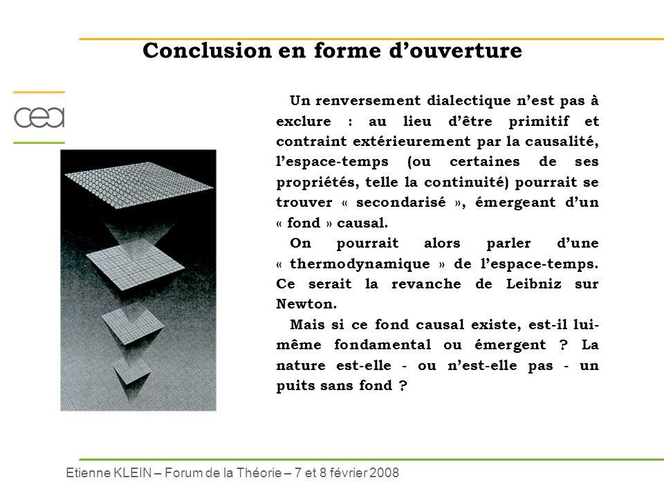 Etienne KLEIN – Forum de la Théorie – 7 et 8 février 2008 Conclusion en forme douverture Un renversement dialectique nest pas à exclure : au lieu dêtr