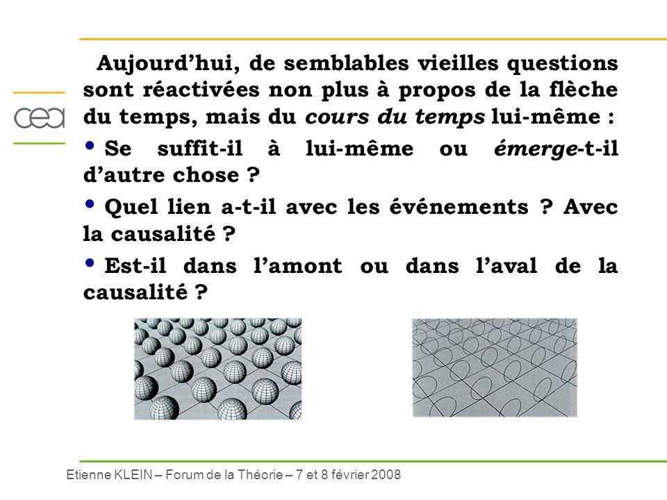 Etienne KLEIN – Forum de la Théorie – 7 et 8 février 2008 Aujourdhui, de semblables vieilles questions sont réactivées non plus à propos de la flèche