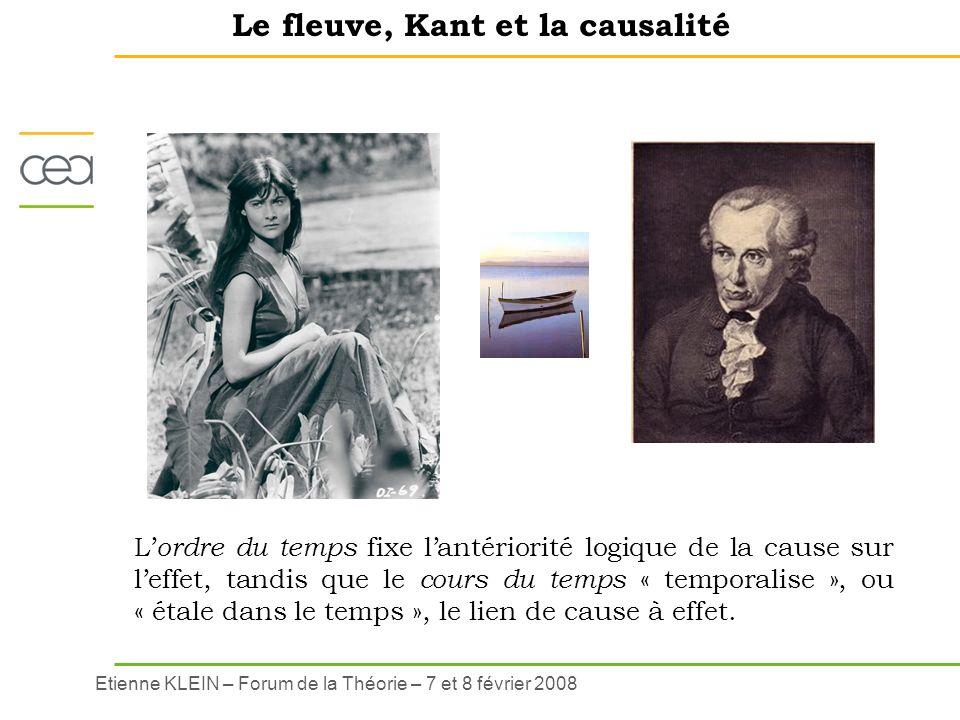 Etienne KLEIN – Forum de la Théorie – 7 et 8 février 2008 Le fleuve, Kant et la causalité L ordre du temps fixe lantériorité logique de la cause sur l