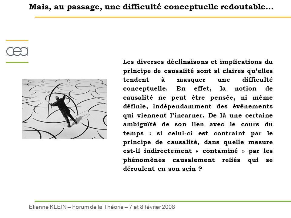 Etienne KLEIN – Forum de la Théorie – 7 et 8 février 2008 Les diverses déclinaisons et implications du principe de causalité sont si claires quelles t