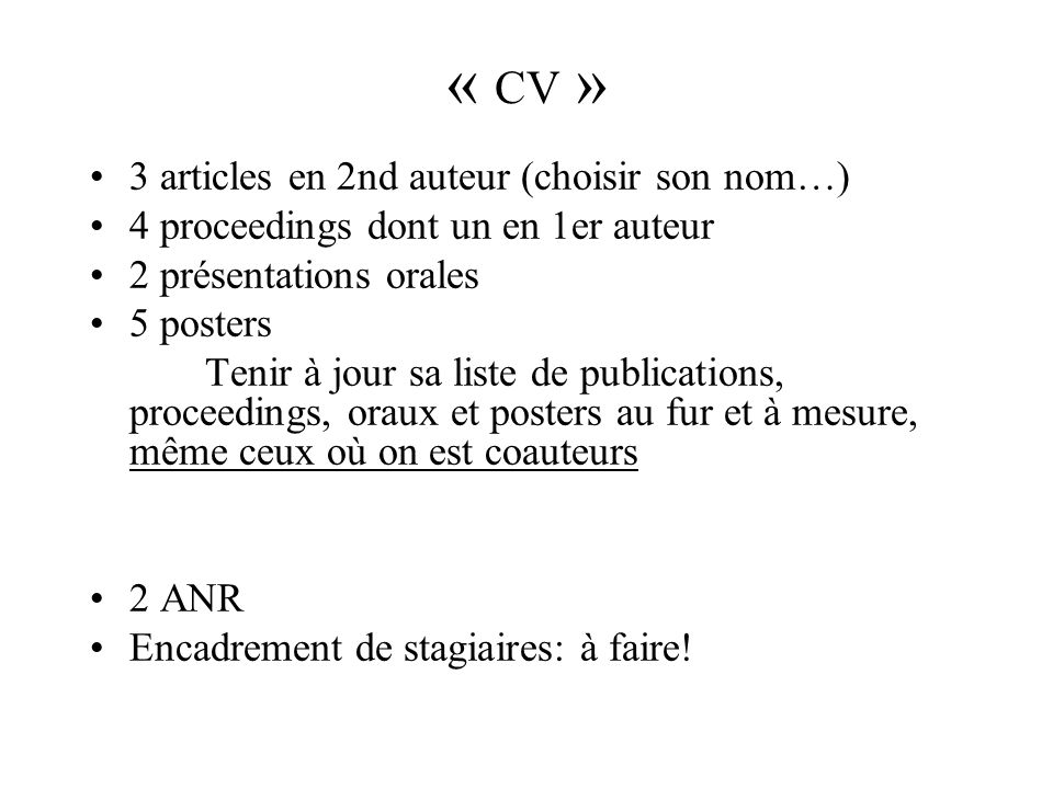 « CV » 3 articles en 2nd auteur (choisir son nom…) 4 proceedings dont un en 1er auteur 2 présentations orales 5 posters Tenir à jour sa liste de publi