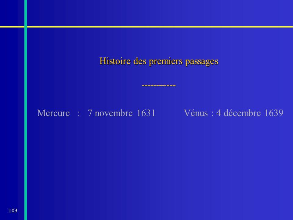 103 Histoire des premiers passages ----------- Mercure : 7 novembre 1631Vénus : 4 décembre 1639
