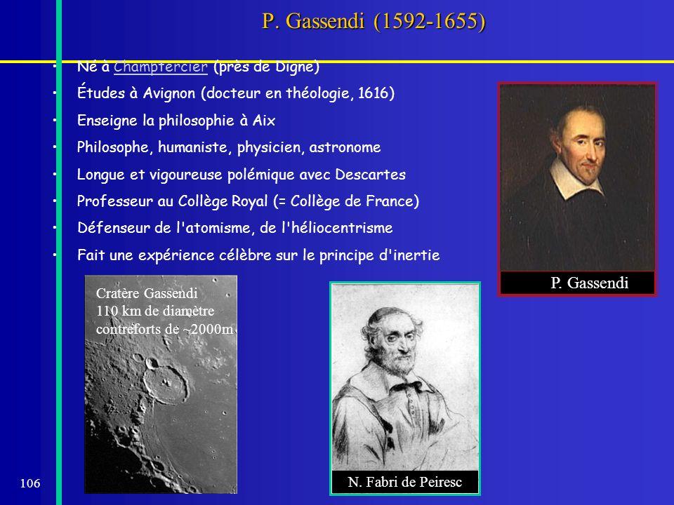 106 P. Gassendi (1592-1655) Né à Champtercier (près de Digne)Champtercier Études à Avignon (docteur en théologie, 1616) Enseigne la philosophie à Aix
