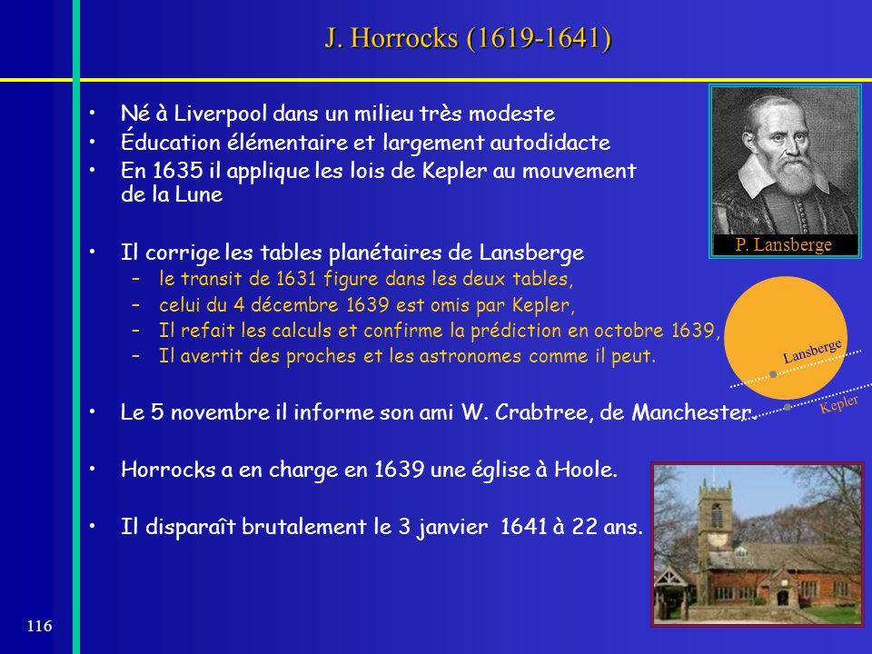 116 J. Horrocks (1619-1641) Né à Liverpool dans un milieu très modeste Éducation élémentaire et largement autodidacte En 1635 il applique les lois de