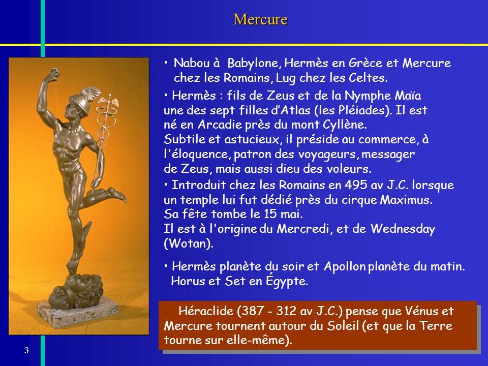 3Mercure Nabou à Babylone, Hermès en Grèce et Mercure chez les Romains, Lug chez les Celtes. Héraclide (387 - 312 av J.C.) pense que Vénus et Mercure