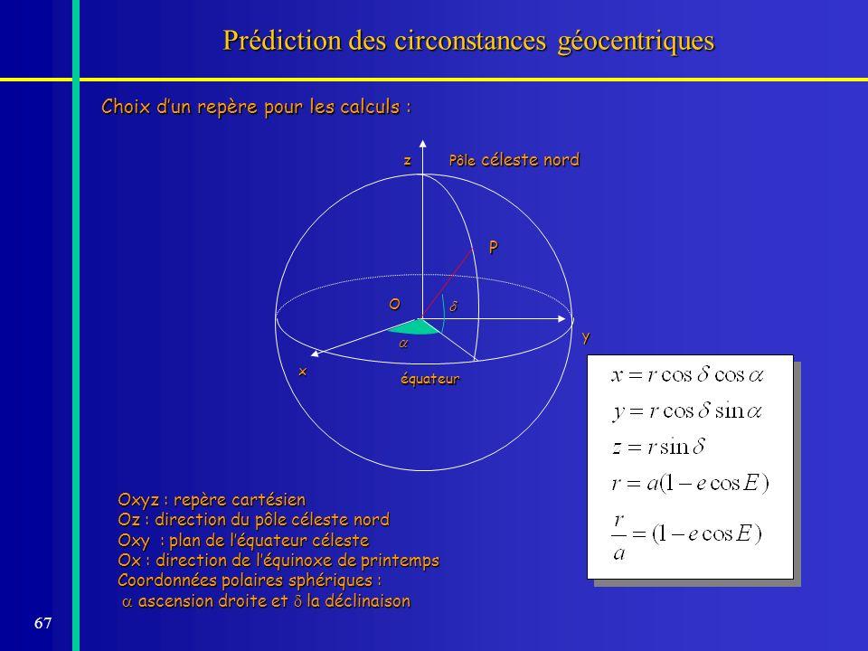 67 Prédiction des circonstances géocentriques Choix dun repère pour les calculs : Pôle céleste nord équateur z x y O Oxyz : repère cartésien Oz : dire