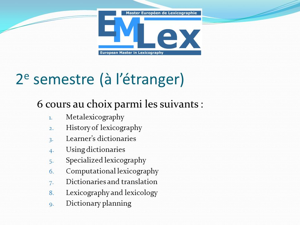 2 e semestre (à létranger) 6 cours au choix parmi les suivants : 1. Metalexicography 2. History of lexicography 3. Learners dictionaries 4. Using dict