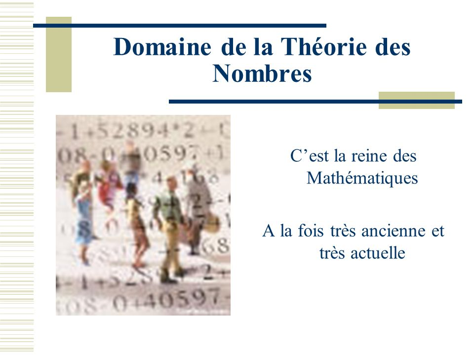 Domaine de la Théorie des Nombres Cest la reine des Mathématiques A la fois très ancienne et très actuelle