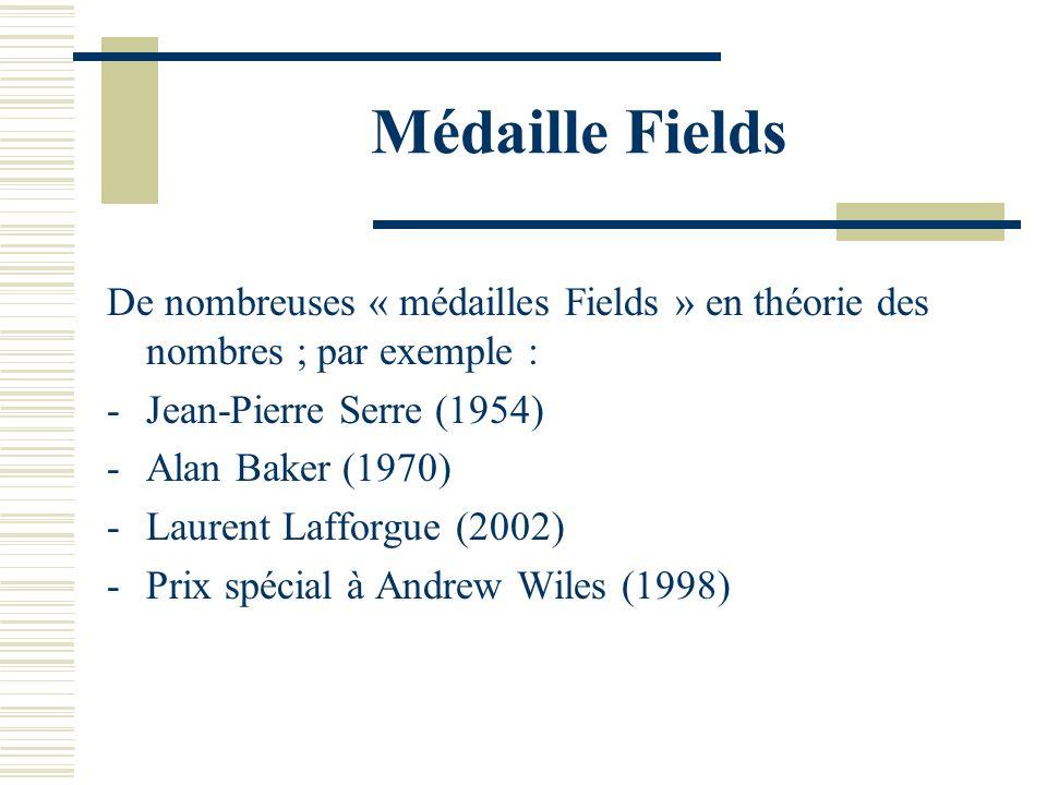 Médaille Fields De nombreuses « médailles Fields » en théorie des nombres ; par exemple : -Jean-Pierre Serre (1954) -Alan Baker (1970) -Laurent Lafforgue (2002) -Prix spécial à Andrew Wiles (1998)