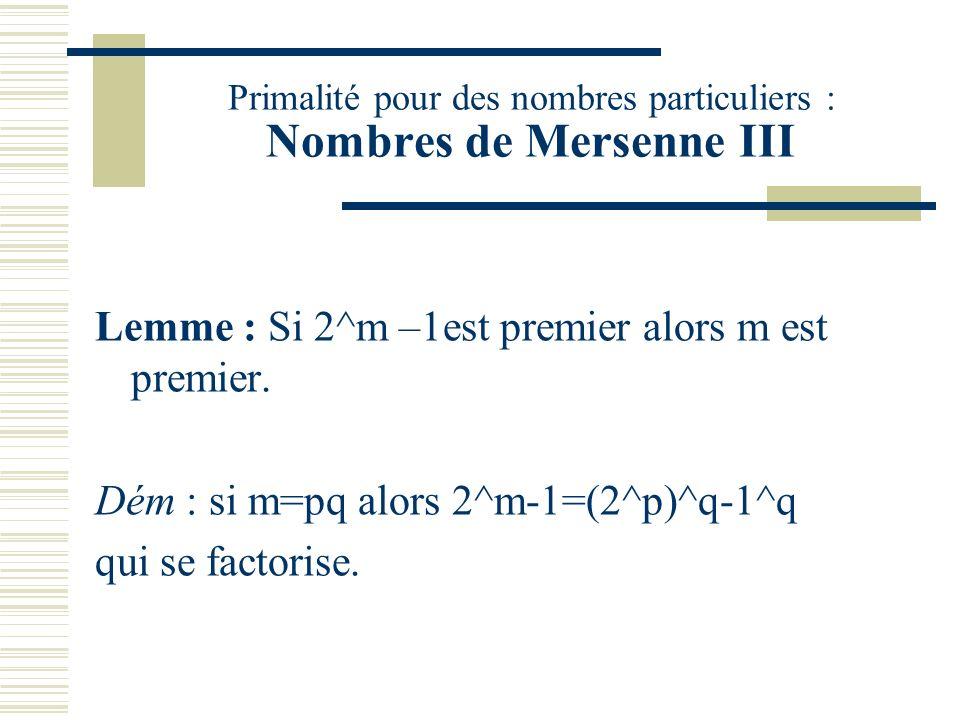 Primalité pour des nombres particuliers : Nombres de Mersenne II Lemme : Si a^m-1 est premier alors a=2. Dém : a^m-1=(a-1)(a^{m-1}+…+1) donc si cet en