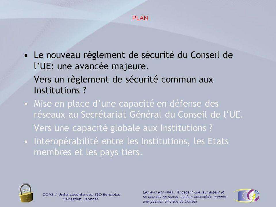 DGA5 / Unité sécurité des SIC-Sensibles Sébastien Léonnet Les avis exprimés n engagent que leur auteur et ne peuvent en aucun cas être considérés comme une position officielle du Conseil La décision du Conseil du 19 mars 2001 adoptant le règlement de sécurité du Conseil (2001/264/CE).