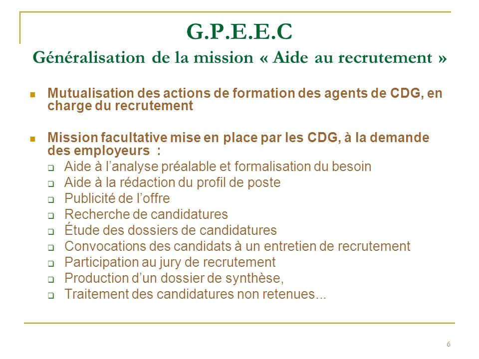6 G.P.E.E.C Généralisation de la mission « Aide au recrutement » Mutualisation des actions de formation des agents de CDG, en charge du recrutement Mi