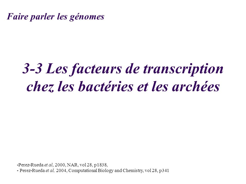 3-3 Les facteurs de transcription chez les bactéries et les archées -Perez-Rueda et al, 2000, NAR, vol 28, p1838, - Perez-Rueda et al, 2004, Computati