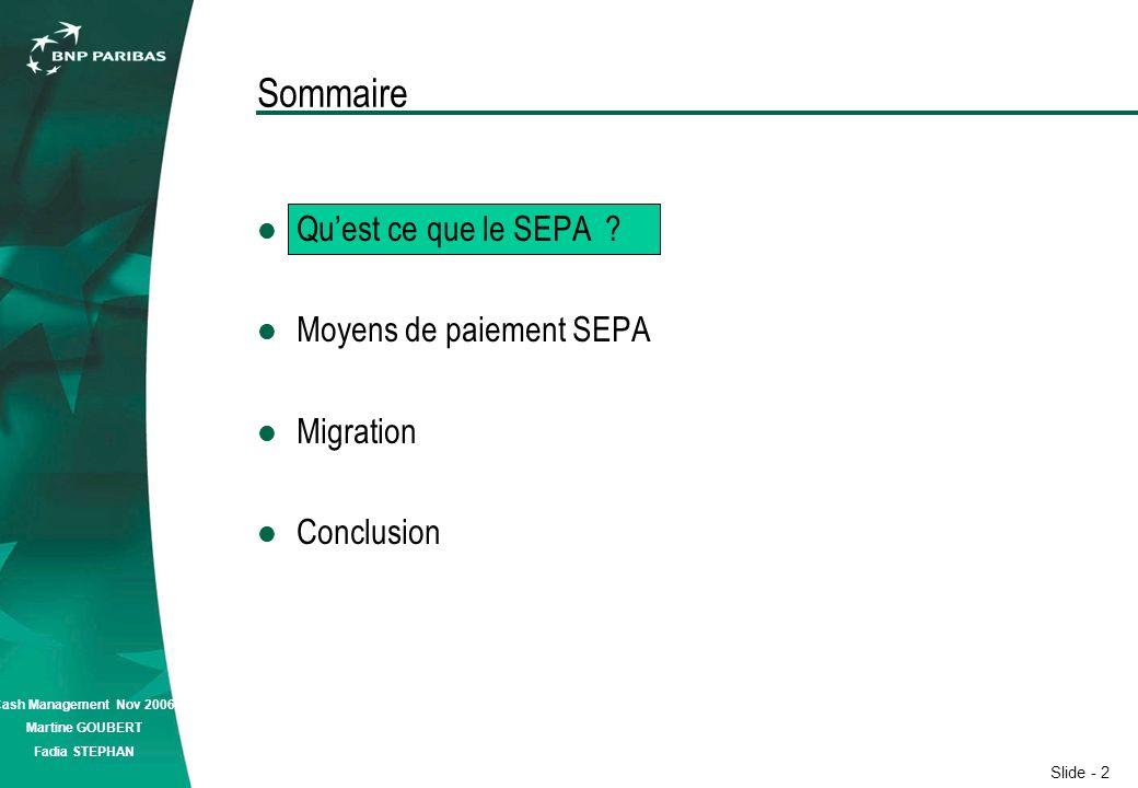 Slide - 2 Cash Management Nov 2006 Martine GOUBERT Fadia STEPHAN Sommaire Quest ce que le SEPA .