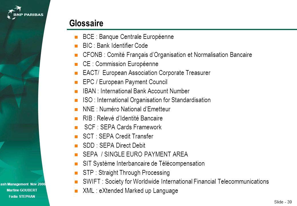 Slide - 39 Cash Management Nov 2006 Martine GOUBERT Fadia STEPHAN Glossaire BCE : Banque Centrale Européenne BIC : Bank Identifier Code CFONB : Comité