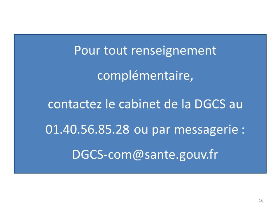 Pour tout renseignement complémentaire, contactez le cabinet de la DGCS au 01.40.56.85.28 ou par messagerie : DGCS-com@sante.gouv.fr 16