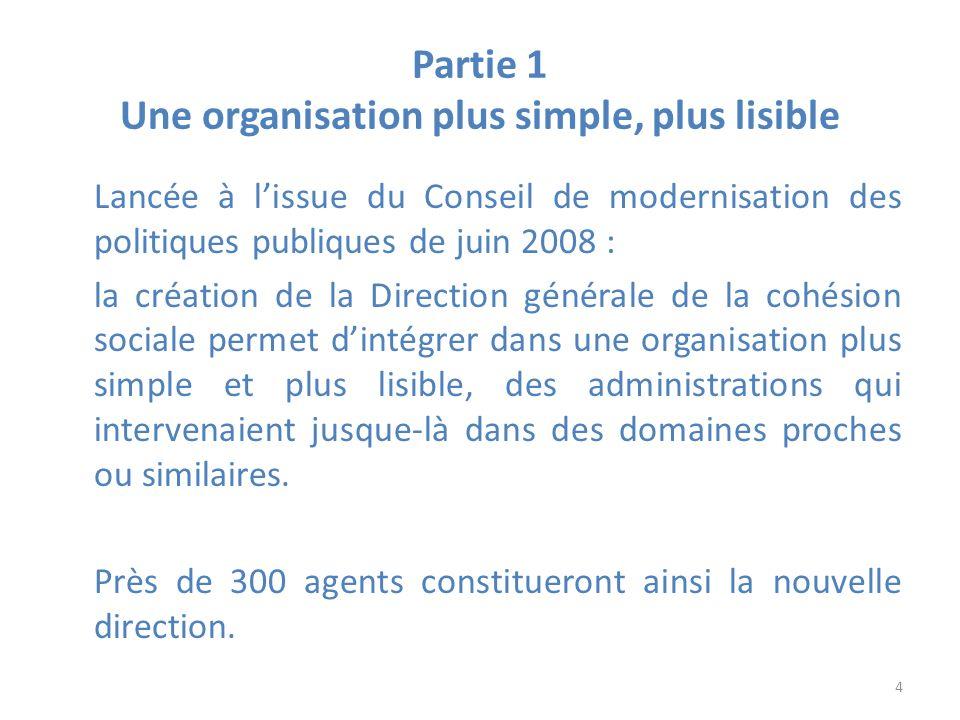 Partie 1 Une organisation plus simple, plus lisible Lancée à lissue du Conseil de modernisation des politiques publiques de juin 2008 : la création de