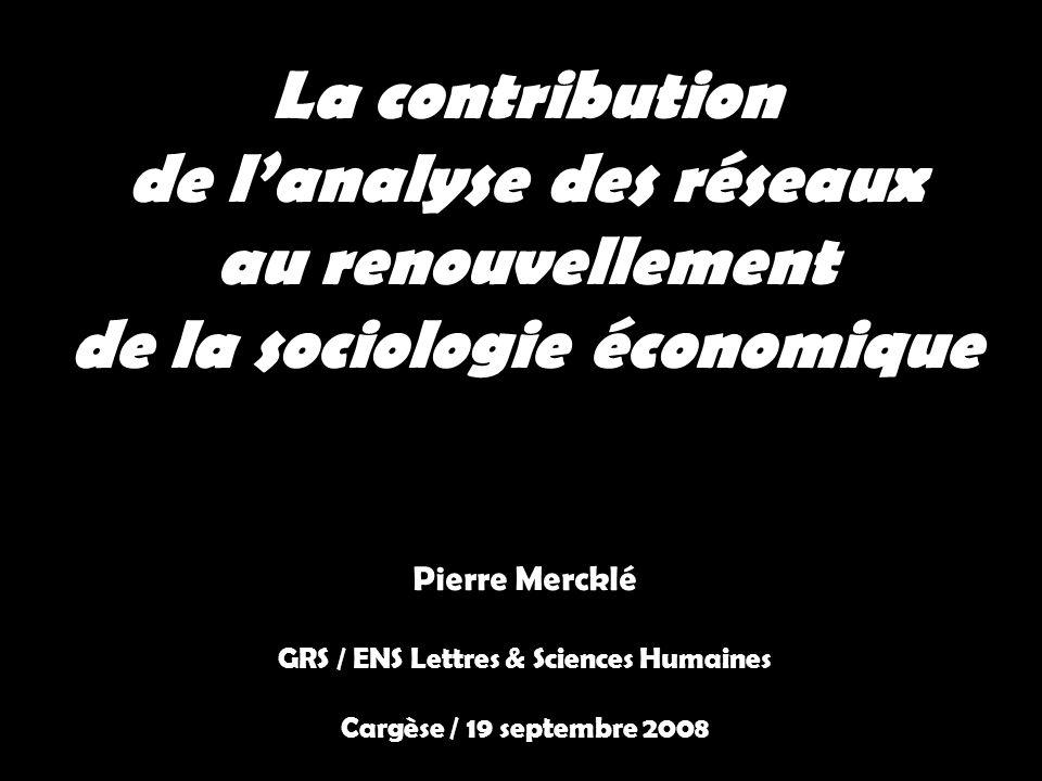 La contribution de lanalyse des réseaux au renouvellement de la sociologie économique Pierre Mercklé GRS / ENS Lettres & Sciences Humaines Cargèse / 1
