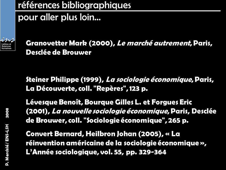 P. Mercklé / ENS-LSH 2008 références bibliographiques pour aller plus loin… Granovetter Mark (2000), Le marché autrement, Paris, Desclée de Brouwer St