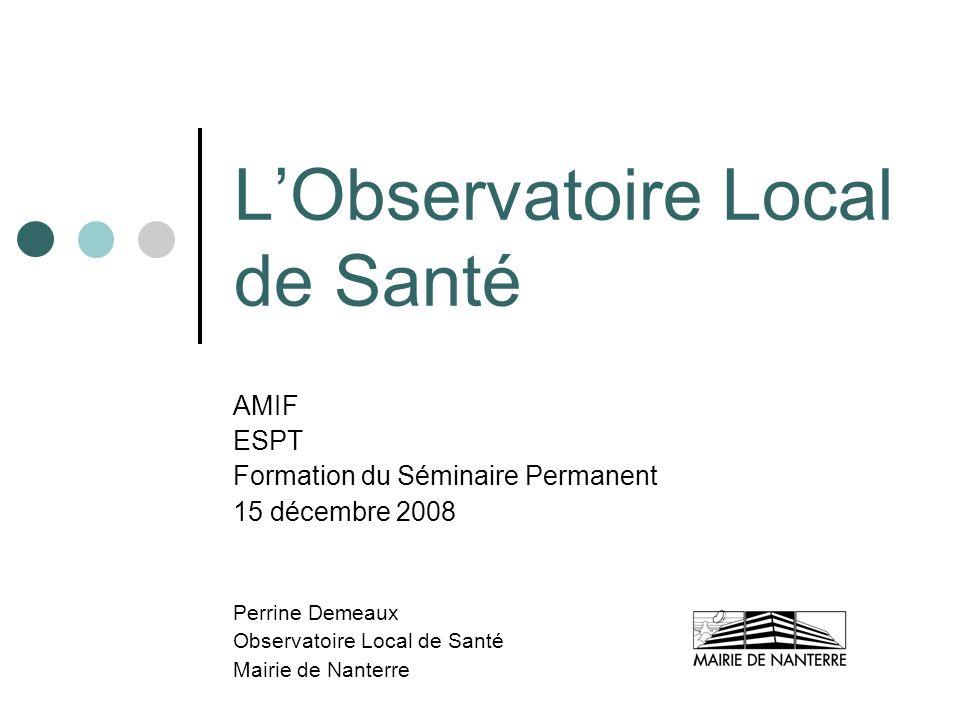 LObservatoire Local de Santé AMIF ESPT Formation du Séminaire Permanent 15 décembre 2008 Perrine Demeaux Observatoire Local de Santé Mairie de Nanterr