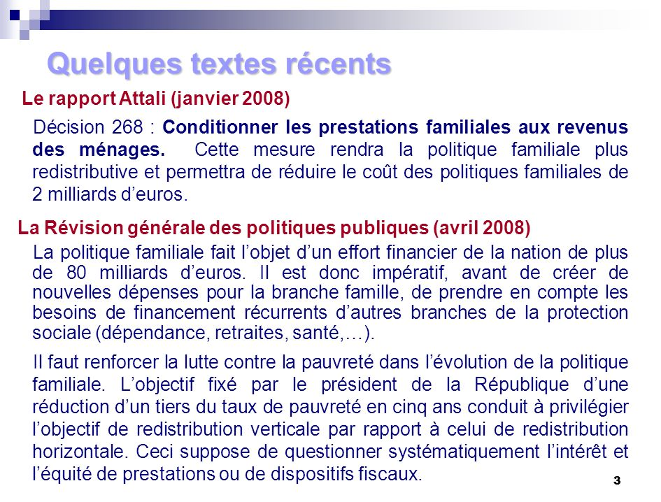 3 3 Le rapport Attali (janvier 2008) Décision 268 : Conditionner les prestations familiales aux revenus des ménages. Cette mesure rendra la politique