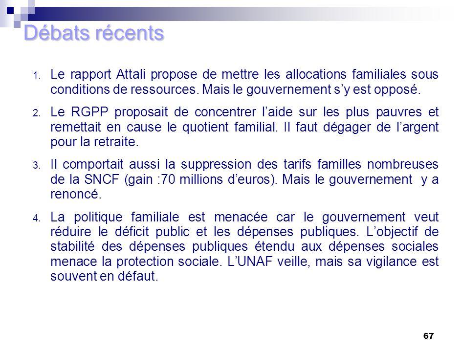 67 Débats récents 1. Le rapport Attali propose de mettre les allocations familiales sous conditions de ressources. Mais le gouvernement sy est opposé.