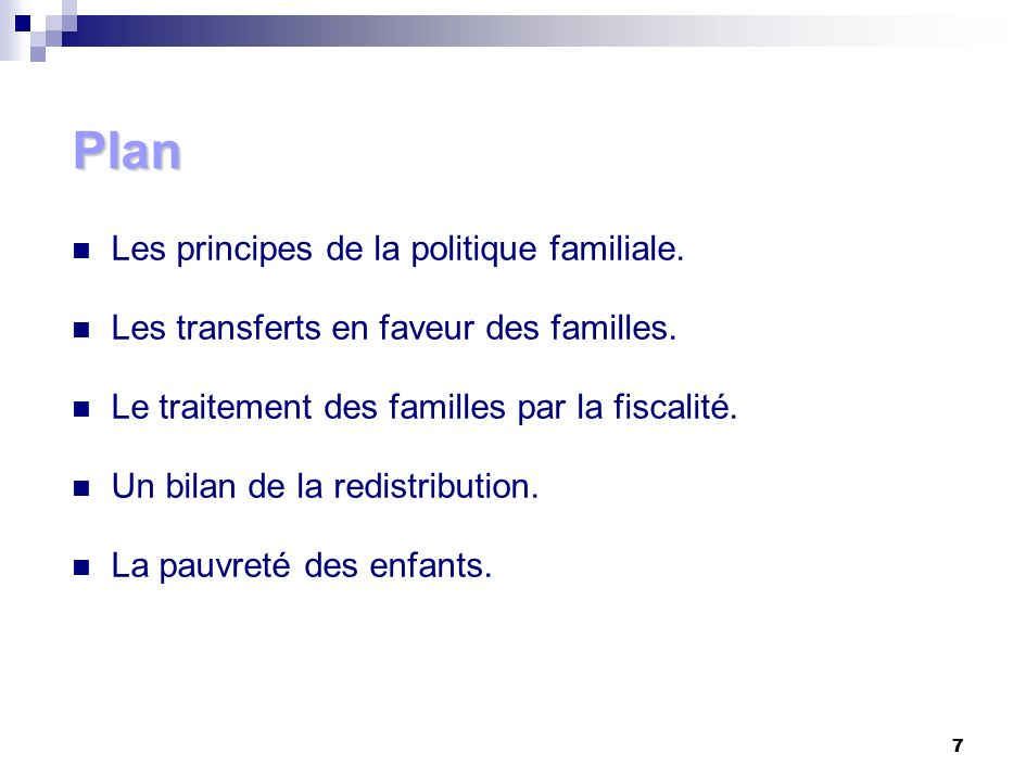 7 7 Plan Les principes de la politique familiale. Les transferts en faveur des familles. Le traitement des familles par la fiscalité. Un bilan de la r