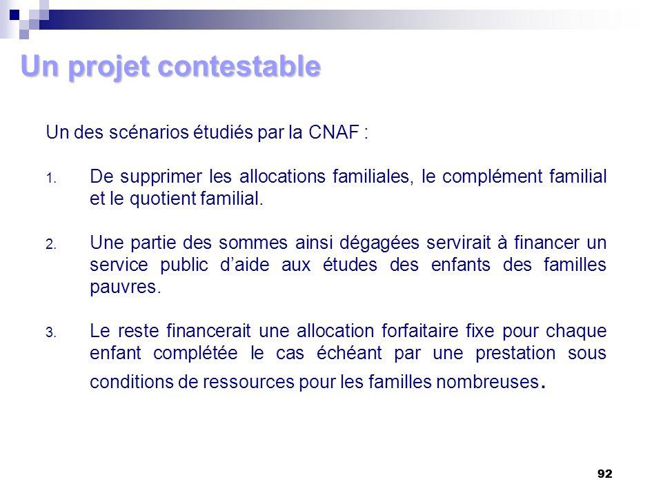 92 Un projet contestable Un des scénarios étudiés par la CNAF : 1. De supprimer les allocations familiales, le complément familial et le quotient fami