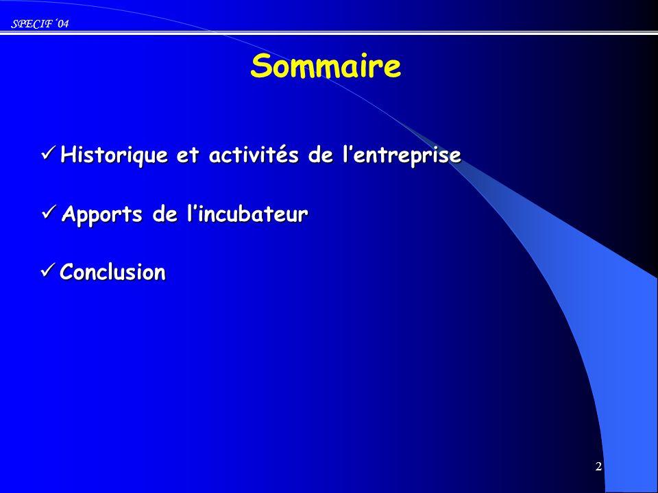 SPECIF 04 3 1997- 2000 : Travaux de recherche (LCIS* – ESISAR avec lappui de la plateforme technologique de lIUT de Valence) 1997- 2000 : Travaux de recherche (LCIS* – ESISAR avec lappui de la plateforme technologique de lIUT de Valence) Historique * Laboratoire de Conception et dIntégration des Systèmes 2001-2003 : Incubation (GRenoble-Alpes- INcubation) 2001-2003 : Incubation (GRenoble-Alpes- INcubation) Juillet 2003 : Création de lentreprise Juillet 2003 : Création de lentreprise