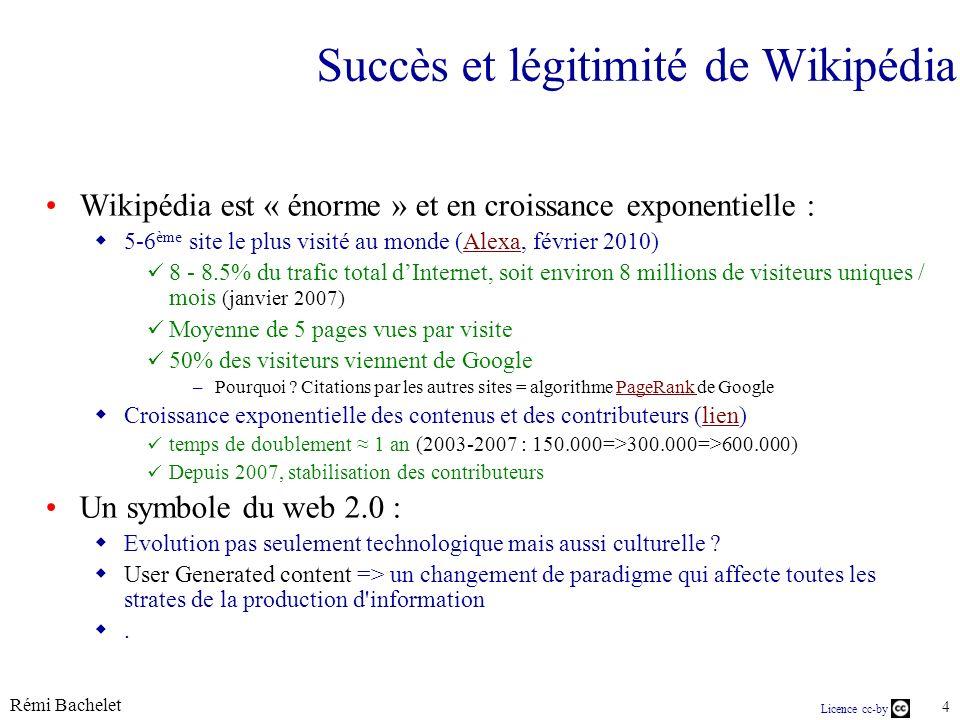 Rémi Bachelet 4 Licence cc-by Succès et légitimité de Wikipédia Wikipédia est « énorme » et en croissance exponentielle : 5-6 ème site le plus visité