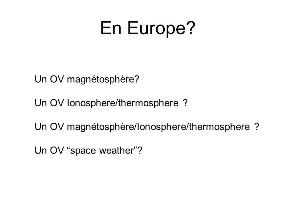 Un OV magnétosphère? Un OV Ionosphere/thermosphere ? Un OV magnétosphère/Ionosphere/thermosphere ? Un OV space weather? En Europe?